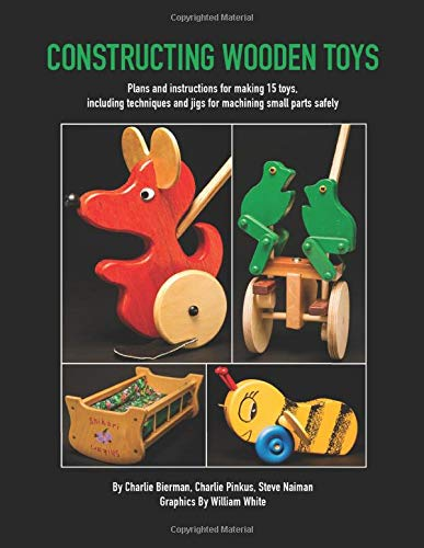 Constructing Wooden Toys: Plans and instructions for making 15 toys, including techniques and jigs for machining small parts safely