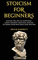 Stoicism For Beginners: Master the Art of Happiness. Learn Modern, Practical Stoicism to Create Your Own Daily Stoic Routine