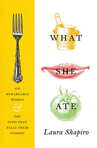 Image of What She Ate: Six Remarkable Women and the Food That Tells Their Stories