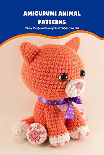 Amigurumi Animal Patterns: Making Lovely and Amazing Wool Pets for Your...