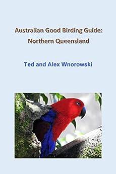 Australian Good Birding Guide: Northern Queensland by [Ted Wnorowski, Alex Wnorowski]