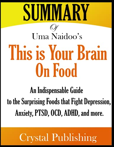 Summary of This is Your Brain on Food: An Indispensable Guide to the Surprising Foods that Fight Depression, Anxiety, PTSD, OCD, ADHD, and more, by Uma Naidoo. MD.