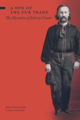 Grant, J: Son of the Fur Trade: The Memoirs of Johnny Grant