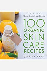 100 Organic Skin Care Recipes: Make Your Own Fresh and Fabulous Organic Beauty Products Hardcover