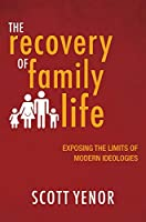 The Recovery of Family Life: Exposing the Limits of Modern Ideologies