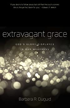 Extravagant Grace: God's Glory Displayed in Our Weakness by [Barbara Duguid]