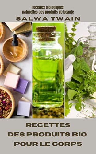 Recettes des Produits bio pour le corps: Recettes biologiques naturelles des produits de beauté