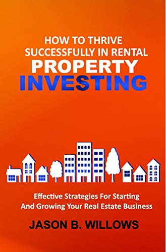 HOW TO THRIVE SUCCESSFULLY RENTAL PROPERTY INVESTING: Effective Strategies For Starting And Growing Your Real Estate Business (English Edition)