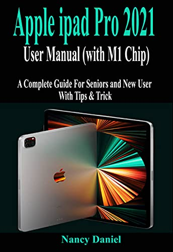 Apple ipad Pro 2021 User Manual (with M1 Chip): A Complete Guide For Seniors and New User With Tips & Trick (English Edition)