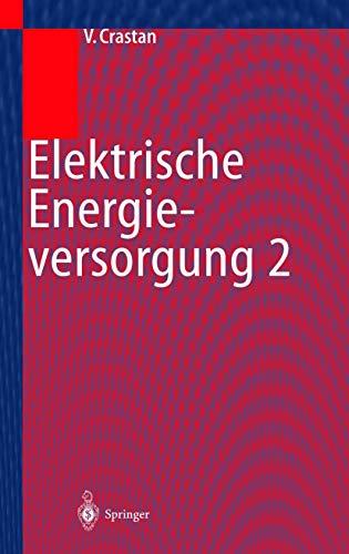 Elektrische Energieversorgung 2: Energie- und Elektrizitätswirtschaft, Kraftwerktechnik, alternative Stromerzeugung, Dynamik, Regelung und Stabilität, Betriebsplanung und -führung
