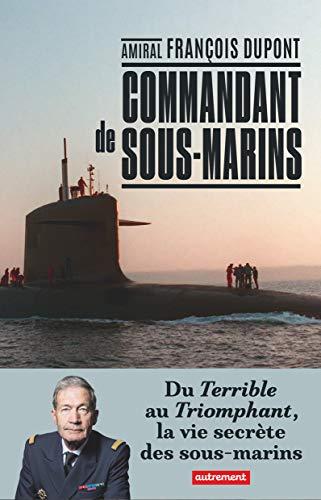 Commandant de sous-marins: Du Terrible au Triomphant, la vie secrète des sous-marins