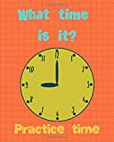 What time is it? Practice Time: Activity Book for kids who want to learn telling the time