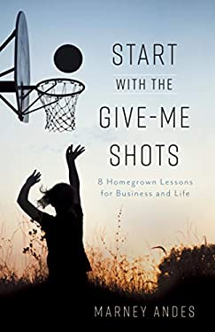 Start with the Give-Me Shots: 8 Homegrown Lessons for Business and Life