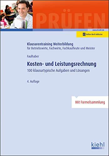 Kosten- und Leistungsrechnung: 100 Klausurtypische Aufgaben und Lösungen. (Klausurentraining Weiterbildung - für Betriebswirte, Fachwirte, Fachkaufleute und Meister)
