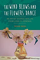 The Wind Blows and the Flowers Dance: An Artist Shares Her Life from Loss to Renewal