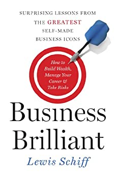 Business Brilliant: Surprising Lessons from the Greatest Self-Made Business Icons by [Lewis Schiff]