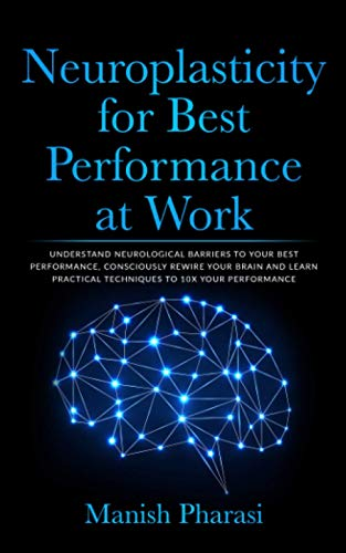 Neuroplasticity for Best Performance at Work: Understand Neurological Barriers to Your Best Performance, Consciously Rewire Your Brain and Learn Practical Techniques to 10X Your Performance