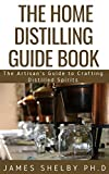 THE HOME DISTILLING GUIDE BOOK : The Artisan's Guide to Crafting Distilled Spirits (English Edition)