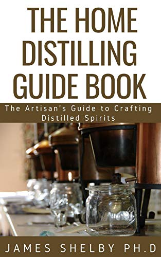 THE HOME DISTILLING GUIDE BOOK : The Artisan's Guide to Crafting Distilled Spirits
