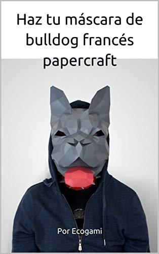 Haz tu máscara de bulldog francés de papel: Rompecabezas 3D   Máscara de papel   Plantilla papercraft (Ecogami / Escultura de papel nº 94) (Spanish Edition)
