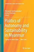 Politics of Autonomy and Sustainability in Myanmar: Change for New Hope…New Life? (Communication, Culture and Change in Asia)