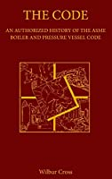 The Code: An Authorized History of the Asme Boiler and Pressure Vessel Code