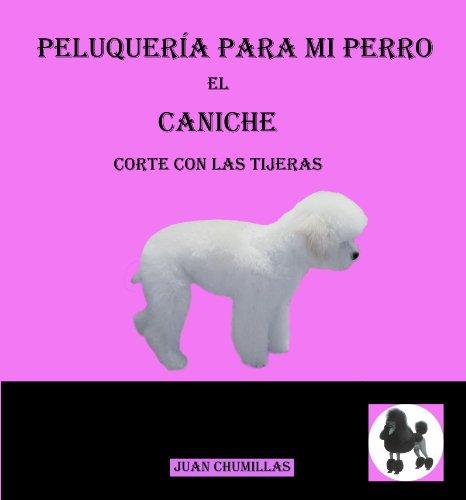 Caniche (peluquería para mi perro nº 9) de [Juan Chumillas Soler, Sergio Herrera Muñoz, Silvia Chumillas Rodrigo]