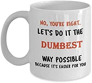 No Youre Right. Lets Do It The Dumbest Way Possible Because Its Easier for You Funny Coffee Mug