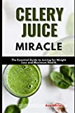 Celery Juice Miracle: The Complete Guide to Juicing for Weight Loss and Maximum Health for Beginners