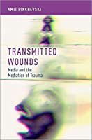 Transmitted Wounds: Media and the Mediation of Trauma