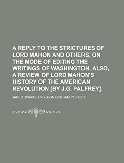A Reply to the Strictures of Lord Mahon and Others, on the Mode of Editing the Writings of Washington. Also, a Review of L...