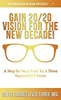 Gain 20/20 Vision For The New Decade!: A Step By Step Path To A More Successful Future (Distinguished Wisdom Presents . . .)