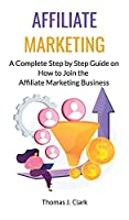Affiliate Marketing: A Complete Step by Step Guide on How to Join the Affiliate Marketing Business