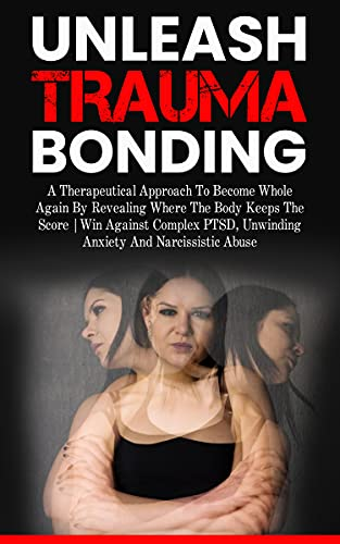 Unleash Trauma Bonding: A therapeutical approach to become whole again by revealing where the body keeps the score | Win against complex PTSD, Unwinding ... and Narcissistic Abuse. (English Edition)
