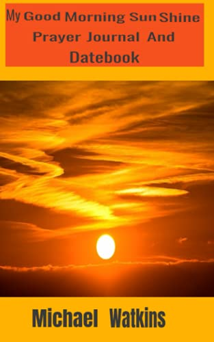 My Good Morning Sun Shine Prayer Journal And Datebook: What you Pray about you bring about