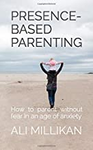 Presence-Based Parenting: How to parent without fear in an age of anxiety