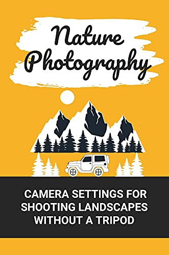 Nature Photography: Camera Settings For Shooting Landscapes Without A Tripod: How To Frame A Subject (English Edition)