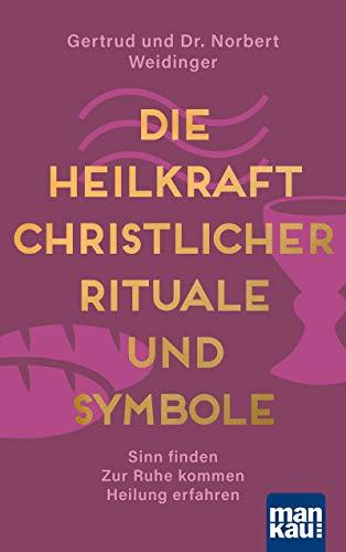 Die Heilkraft christlicher Rituale und Symbole: Sinn finden - Zur Ruhe kommen - Heilung erfahren