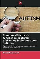 Como os déficits de funções executivas afetam os indivíduos com autismo: E quais estratégias os educadores podem usar para beneficiar esses indivíduos
