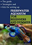 The Guide, Strategies And Kits For Setting Up Freshwater Aquarium For Beginners And Dummies: An Approach To Bring Nature To Your Home With Little Stress