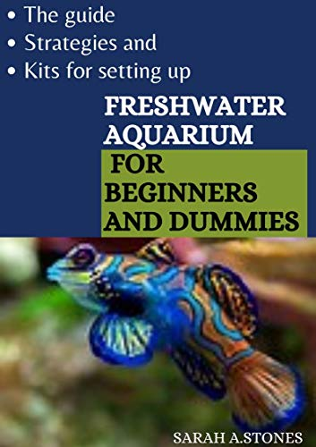The Guide, Strategies And Kits For Setting Up Freshwater Aquarium For Beginners And Dummies: An Approach To Bring Nature To Your Home With Little Stress (English Edition)