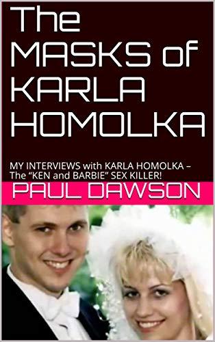 "The MASKS of KARLA HOMOLKA: MY INTERVIEWS with KARLA HOMOLKA – The ""KEN and BARBIE"" SEX KILLER! (English Edition)"