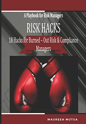 Risk Hacks :18 Hacks for Burned-Out Risk and Compliance Managers - A Playbook for Risk Managers: A Toolkit with Editable Checklists, Frameworks, Risk Templates, Risk Ranking Matrixes and Risk Scores.