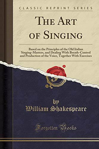Download The Art of Singing: Based on the Principles of the Old Italian Singing-Masters, and Dealing with Breath-Control and Production of the Voice, Together with Exercises (Classic Reprint) 1440041342