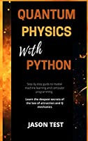 Quantum Physics with Python: Step by step guide to master machine learning and computer programming. Learn the deepest secrets of the law of attraction and Q mechanics