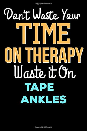 Don't Waste Your Time On Therapy Waste it On Tape Ankles - Funny Tape Ankles Notebook And Journal Gift: Lined Notebook / Journal Gift, 120 Pages, 6x9, Soft Cover, Matte Finish