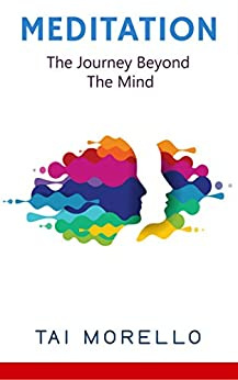 Meditation: The Journey Beyond The Mind (meditation for beginners, zen, energy healing, spiritual awakening, chakras, meditation books, meditation techniques) by [Tai Morello]