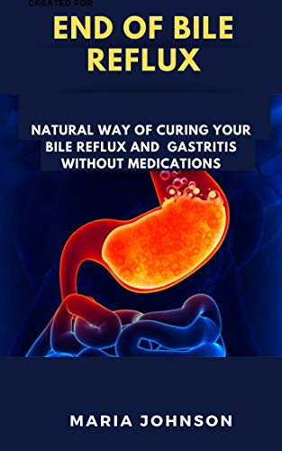 End Of Bile Reflux: Natural Way Of Curing Your Bile Reflux And Gastritis Without Medications (English Edition)