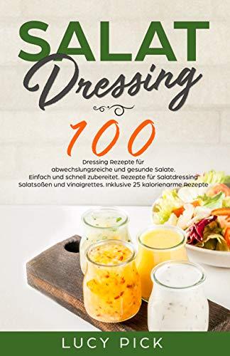 SALAT DRESSING: 100 Dressing Rezepte für abwechslungsreiche und gesunde Salate. Einfach und schnell zubereitet. Rezepte für Salatdressing, Salatsoßen und Vinaigrettes. Inkl. 25 kalorienarme Rezepte.