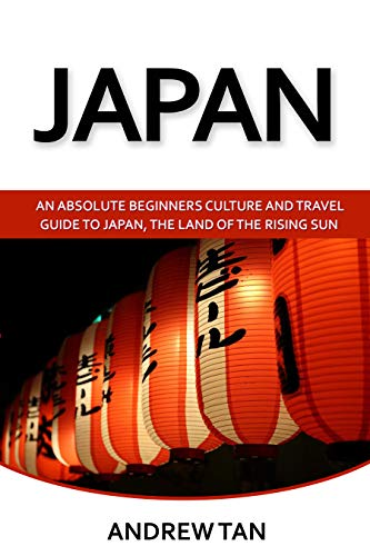 Japan: An Absolute Beginners Guide To Japan, The Land Of The Rising Sun (Japan, Travel, Living, Japan Guide)